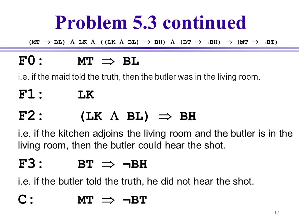 17 Problem 5.3 continued F0: MT  BL i.e. if the maid told the truth, then the butler was in the living room. F1: LK F2: (LK  BL)  BH i.e. if the ki