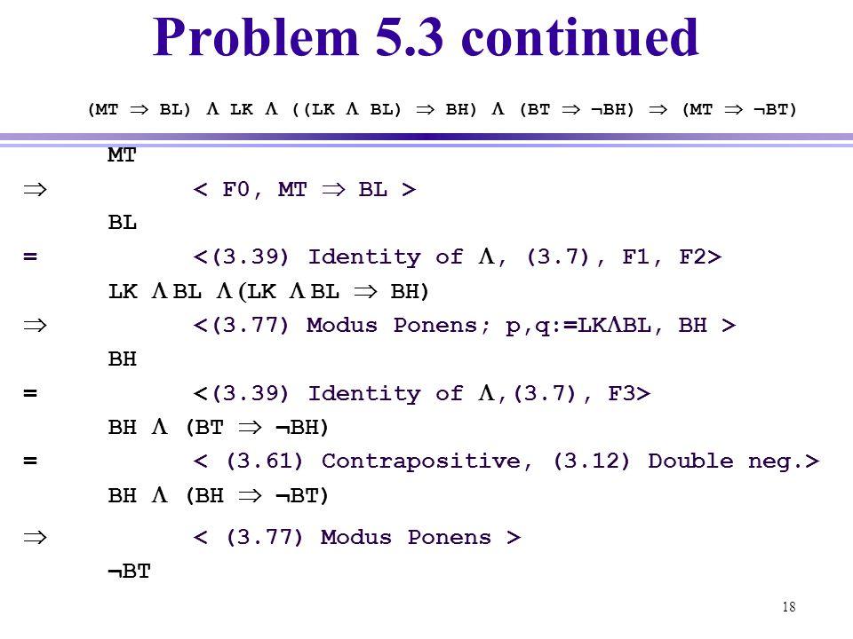 18 MT  BL = LK  BL  LK  BL  BH)  BH = BH  (BT  ¬BH) = BH  (BH  ¬BT) Problem 5.3 continued (MT  BL)  LK  ((LK  BL)  BH)  (BT  ¬BH)