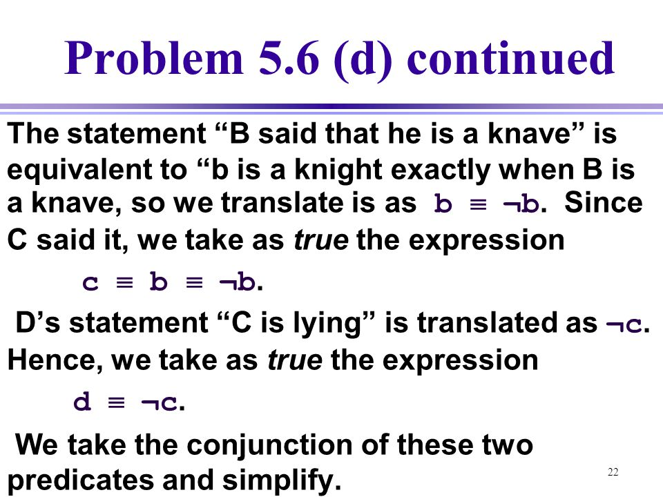 """22 Problem 5.6 (d) continued The statement """"B said that he is a knave"""" is equivalent to """"b is a knight exactly when B is a knave, so we translate is a"""