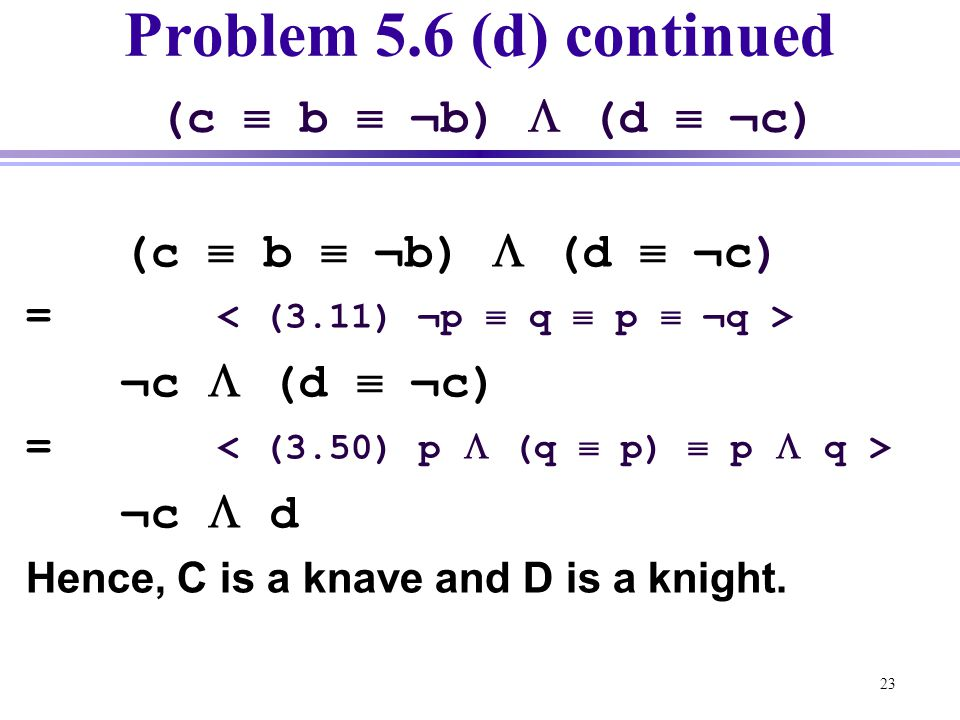 23 Problem 5.6 (d) continued (c  b  ¬b)  (d  ¬c) (c  b  ¬b)  (d  ¬c) = ¬c  (d  ¬c) = ¬c  d Hence, C is a knave and D is a knight.