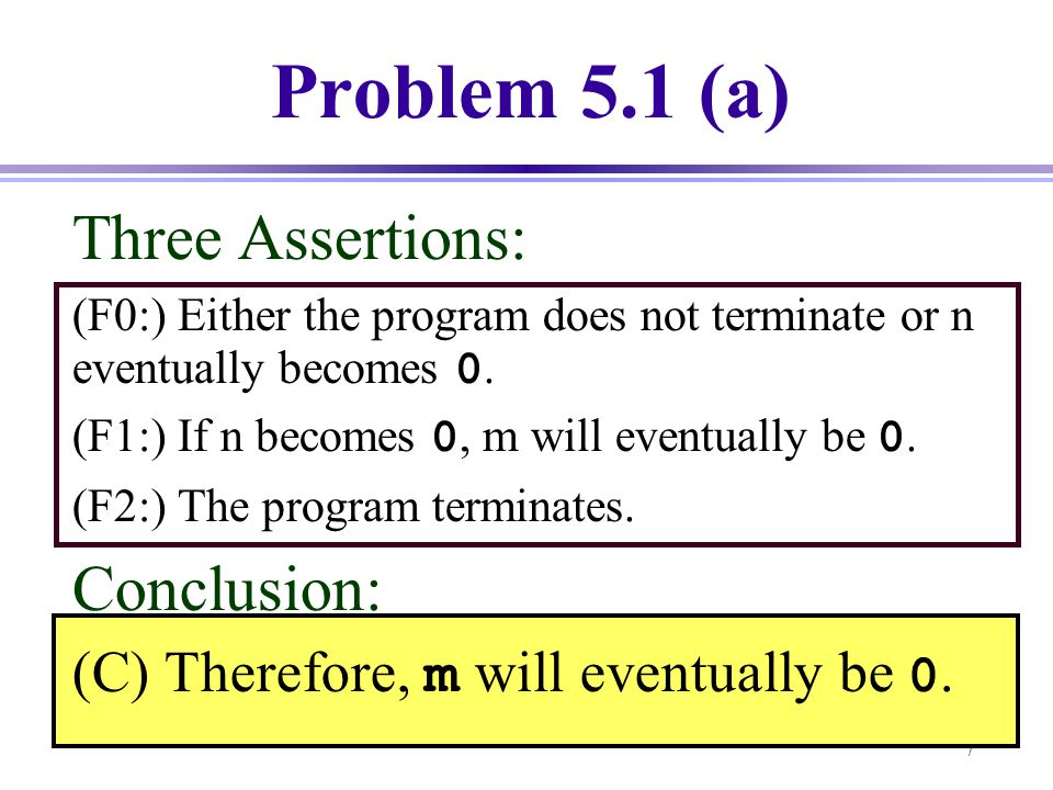 7 Three Assertions: (F0:) Either the program does not terminate or n eventually becomes 0. (F1:) If n becomes 0, m will eventually be 0. (F2:) The pro