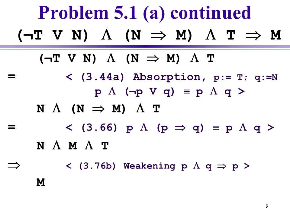 9 Problem 5.1 (a) continued (¬T V N)  (N  M)  T  M (¬T V N)  (N  M)  T = N  (N  M)  T = N  M  T  M