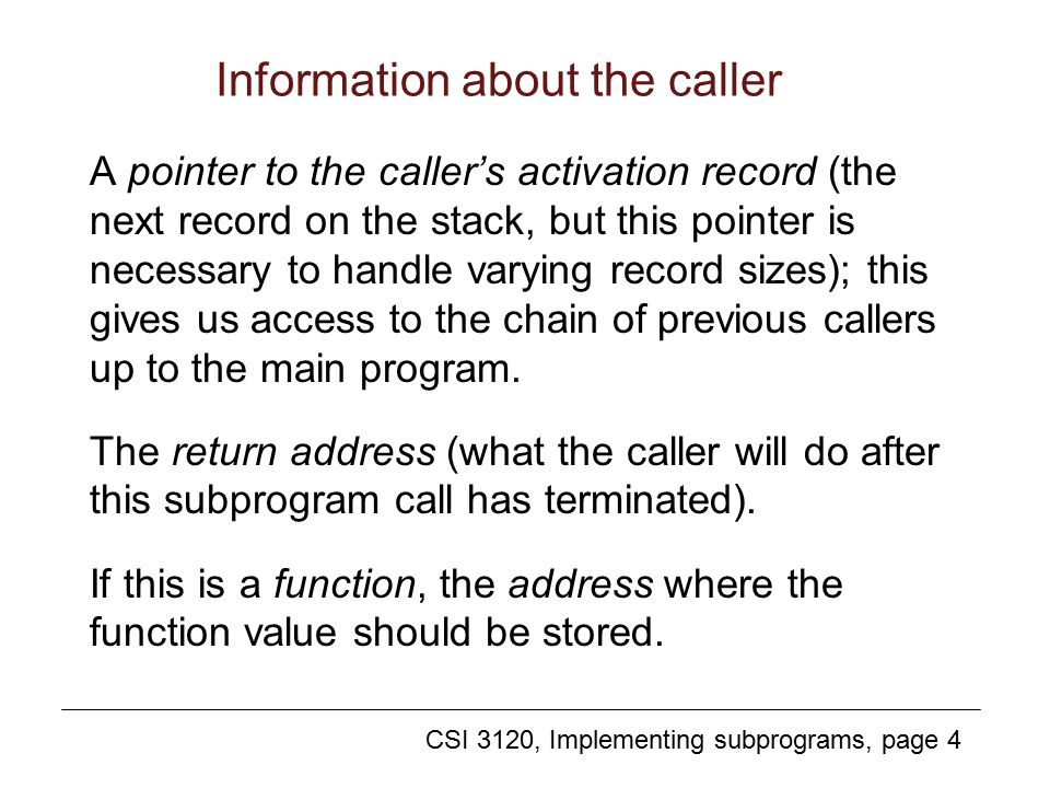 CSI 3120, Implementing subprograms, page 4 Information about the caller A pointer to the caller's activation record (the next record on the stack, but this pointer is necessary to handle varying record sizes); this gives us access to the chain of previous callers up to the main program.