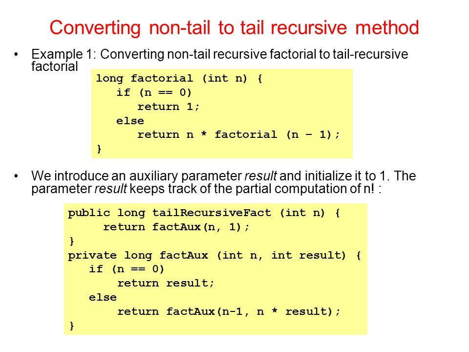 Converting non-tail to tail recursive method Example 1: Converting non-tail recursive factorial to tail-recursive factorial We introduce an auxiliary