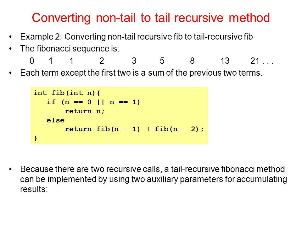Converting non-tail to tail recursive method Example 2: Converting non-tail recursive fib to tail-recursive fib The fibonacci sequence is: 0 1 1 2 3 5