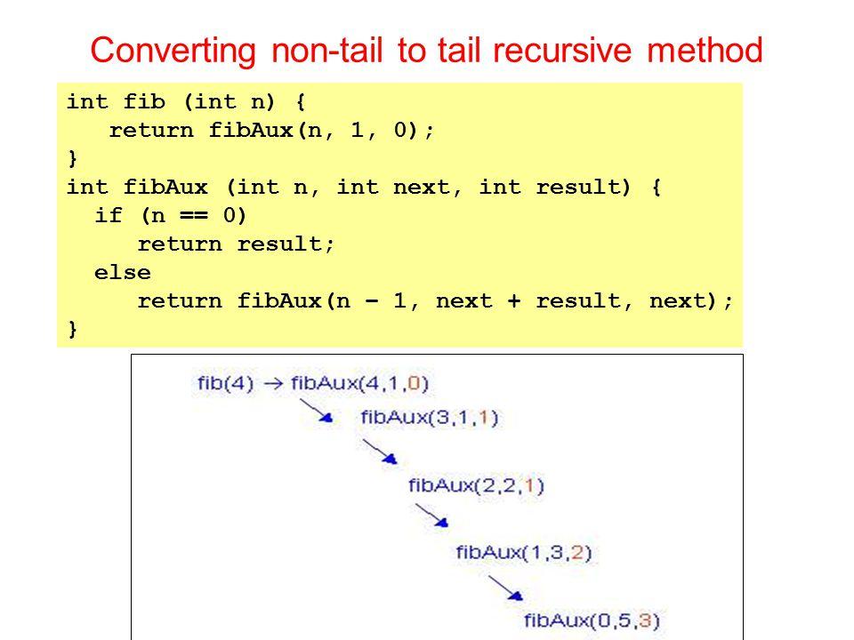 Converting non-tail to tail recursive method int fib (int n) { return fibAux(n, 1, 0); } int fibAux (int n, int next, int result) { if (n == 0) return