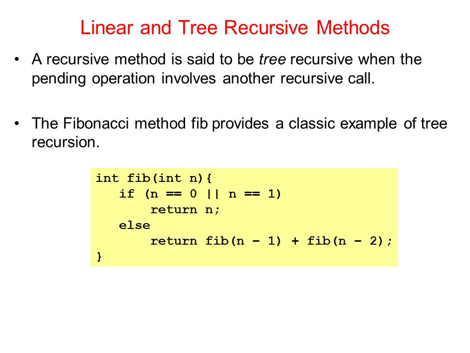 Linear and Tree Recursive Methods A recursive method is said to be tree recursive when the pending operation involves another recursive call. The Fibo