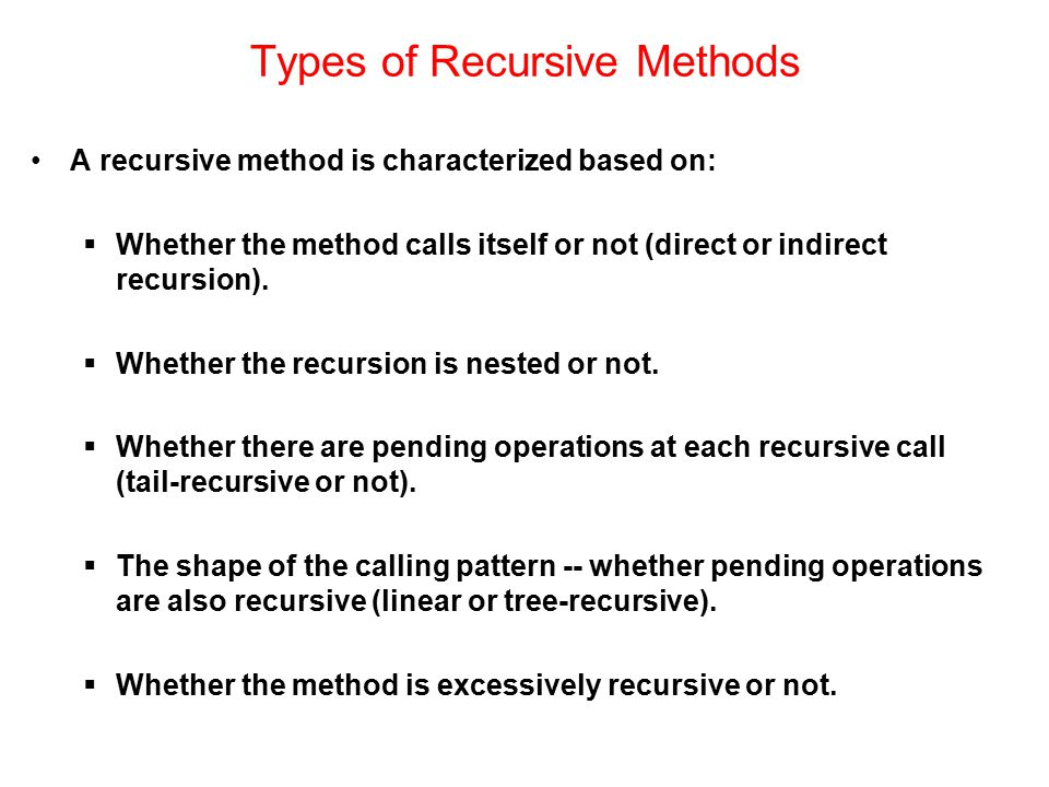 Types of Recursive Methods A recursive method is characterized based on:  Whether the method calls itself or not (direct or indirect recursion).  Wh