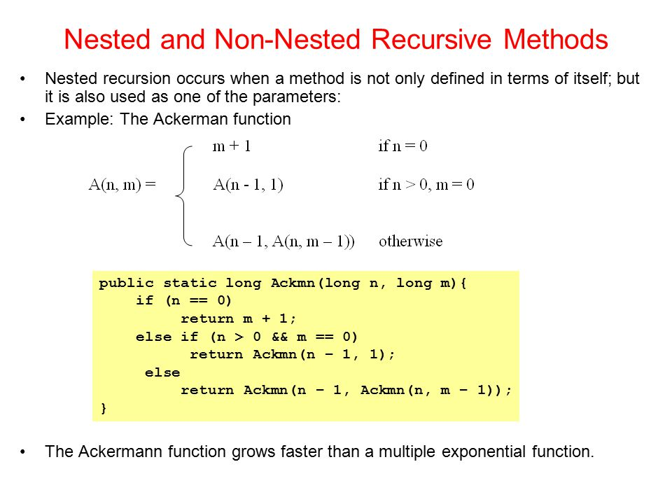 Nested recursion occurs when a method is not only defined in terms of itself; but it is also used as one of the parameters: Example: The Ackerman func