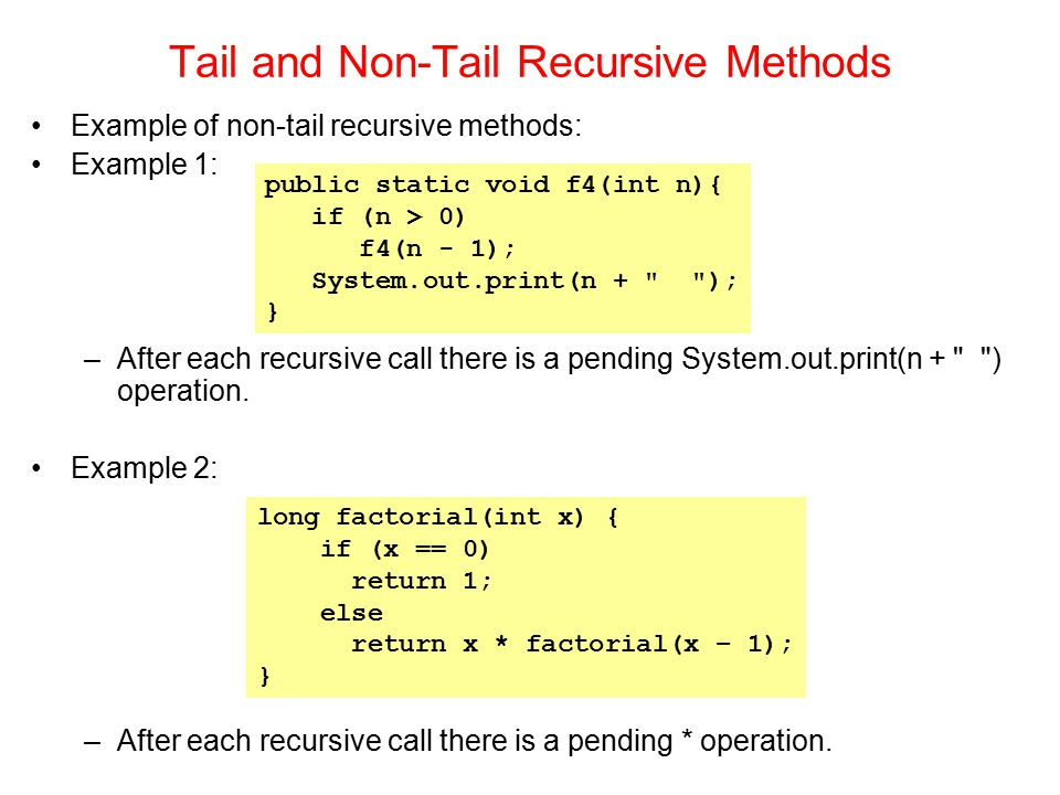 Example of non-tail recursive methods: Example 1: –After each recursive call there is a pending System.out.print(n +