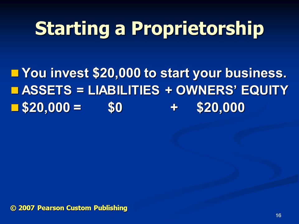16 © 2007 Pearson Custom Publishing Starting a Proprietorship You invest $20,000 to start your business.