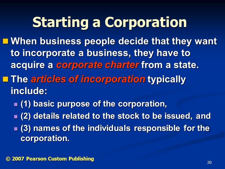 20 © 2007 Pearson Custom Publishing Starting a Corporation When business people decide that they want to incorporate a business, they have to acquire a corporate charter from a state.