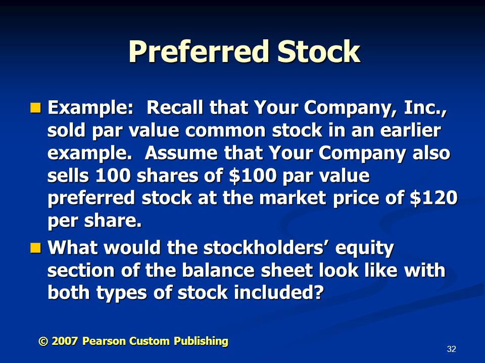 32 © 2007 Pearson Custom Publishing Preferred Stock Example: Recall that Your Company, Inc., sold par value common stock in an earlier example.