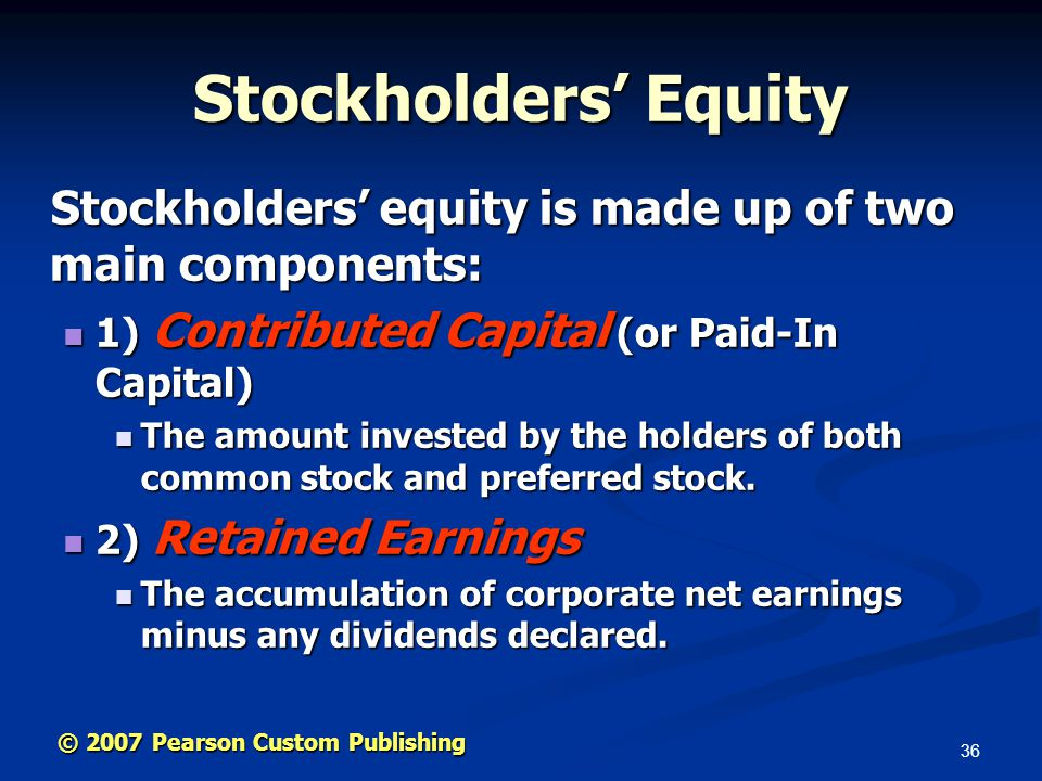 36 © 2007 Pearson Custom Publishing Stockholders' Equity Stockholders' equity is made up of two main components: Stockholders' equity is made up of two main components: 1) Contributed Capital (or Paid-In Capital) 1) Contributed Capital (or Paid-In Capital) The amount invested by the holders of both common stock and preferred stock.