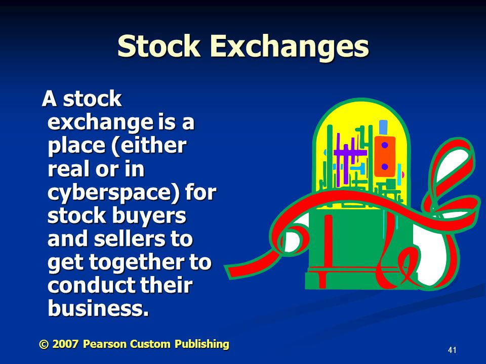 41 © 2007 Pearson Custom Publishing Stock Exchanges A stock exchange is a place (either real or in cyberspace) for stock buyers and sellers to get together to conduct their business.