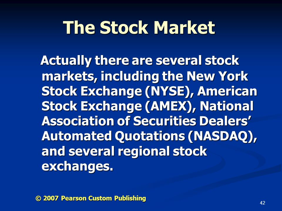 42 © 2007 Pearson Custom Publishing The Stock Market Actually there are several stock markets, including the New York Stock Exchange (NYSE), American Stock Exchange (AMEX), National Association of Securities Dealers' Automated Quotations (NASDAQ), and several regional stock exchanges.
