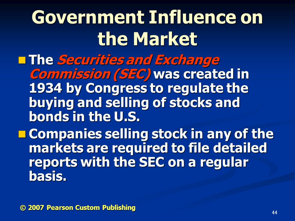 44 © 2007 Pearson Custom Publishing Government Influence on the Market The Securities and Exchange Commission (SEC) was created in 1934 by Congress to regulate the buying and selling of stocks and bonds in the U.S.