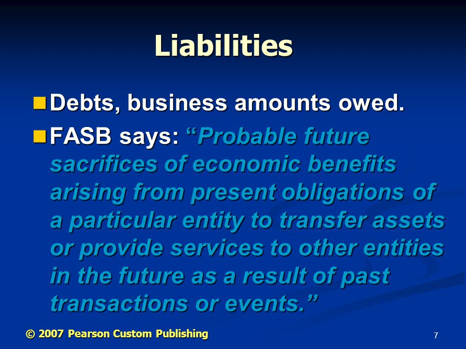 7 © 2007 Pearson Custom Publishing Liabilities Debts, business amounts owed.