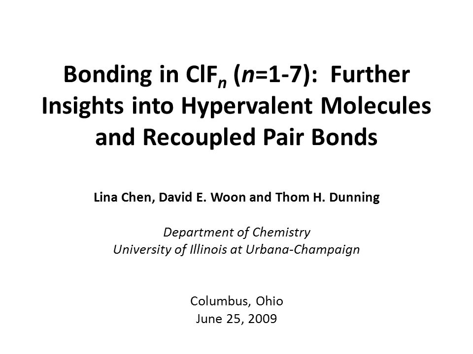 Bonding in ClF n (n=1-7): Further Insights into Hypervalent Molecules and Recoupled Pair Bonds Lina Chen, David E. Woon and Thom H. Dunning Department