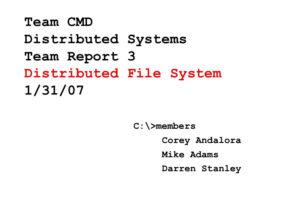 Team CMD Distributed Systems Team Report 3 Distributed File System 1/31/07 C:\>members Corey Andalora Mike Adams Darren Stanley