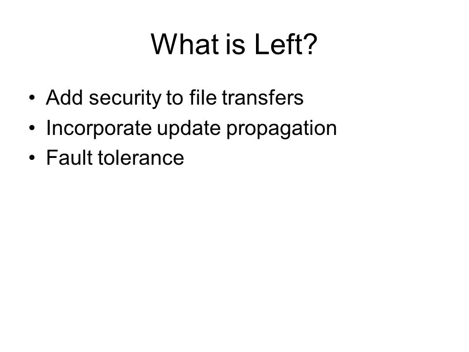 What is Left? Add security to file transfers Incorporate update propagation Fault tolerance