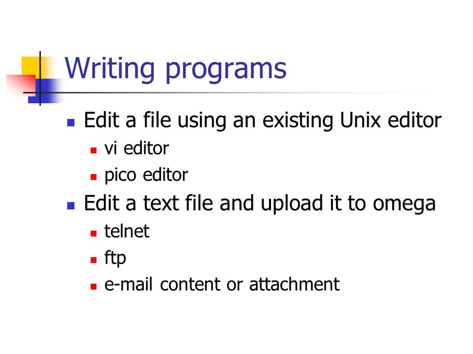 Writing programs Edit a file using an existing Unix editor vi editor pico editor Edit a text file and upload it to omega telnet ftp e-mail content or