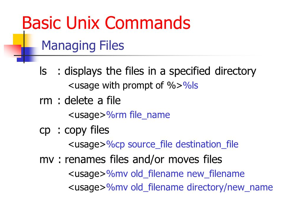 Basic Unix Commands Managing Files ls : displays the files in a specified directory %ls rm : delete a file %rm file_name cp : copy files %cp source_file destination_file mv : renames files and/or moves files %mv old_filename new_filename %mv old_filename directory/new_name