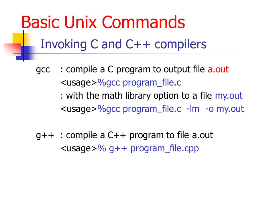Basic Unix Commands Invoking C and C++ compilers gcc: compile a C program to output file a.out %gcc program_file.c : with the math library option to a file my.out %gcc program_file.c -lm -o my.out g++: compile a C++ program to file a.out % g++ program_file.cpp