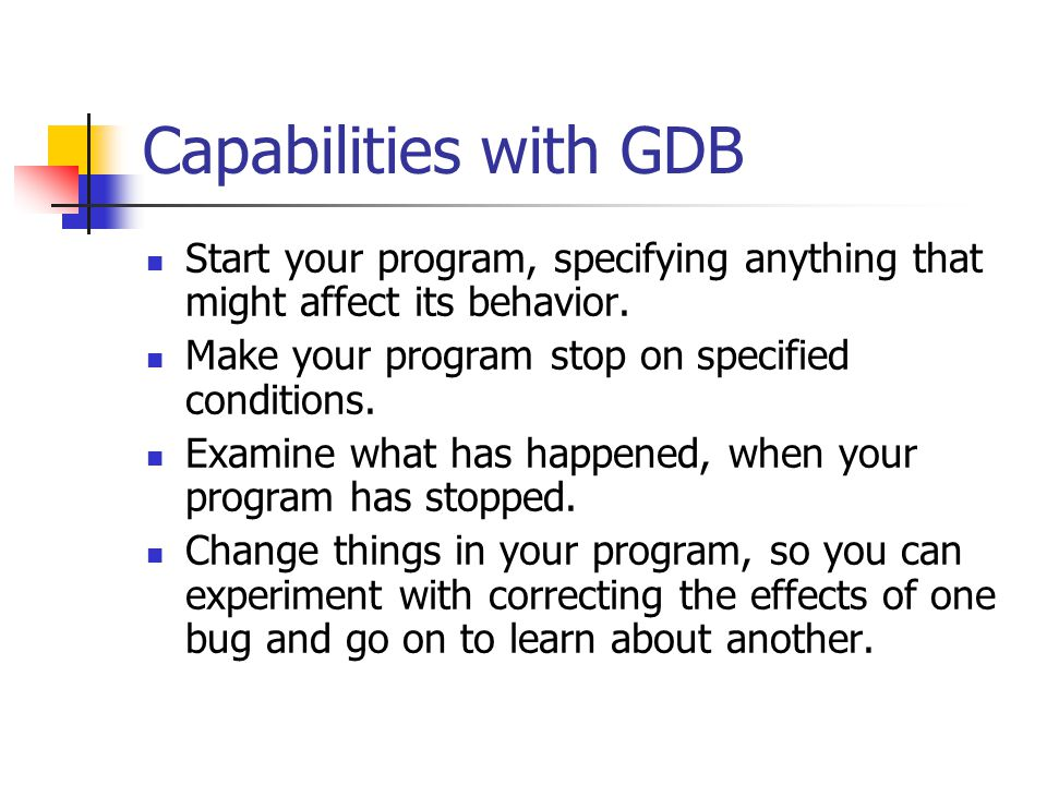 Capabilities with GDB Start your program, specifying anything that might affect its behavior. Make your program stop on specified conditions. Examine