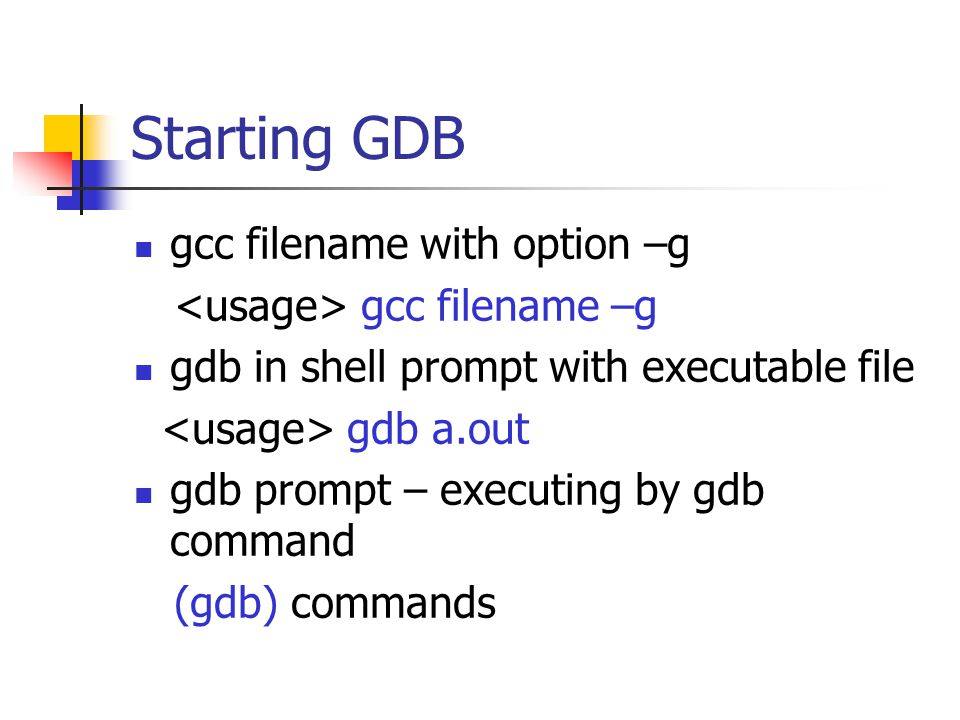 Starting GDB gcc filename with option –g gcc filename –g gdb in shell prompt with executable file gdb a.out gdb prompt – executing by gdb command (gdb) commands
