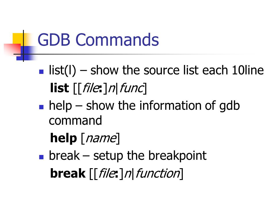 GDB Commands list(l) – show the source list each 10line list [[file:]n|func] help – show the information of gdb command help [name] break – setup the breakpoint break [[file:]n|function]
