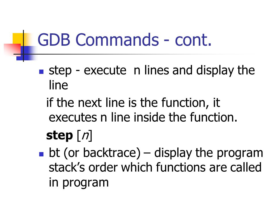 GDB Commands - cont. step - execute n lines and display the line if the next line is the function, it executes n line inside the function. step [n] bt