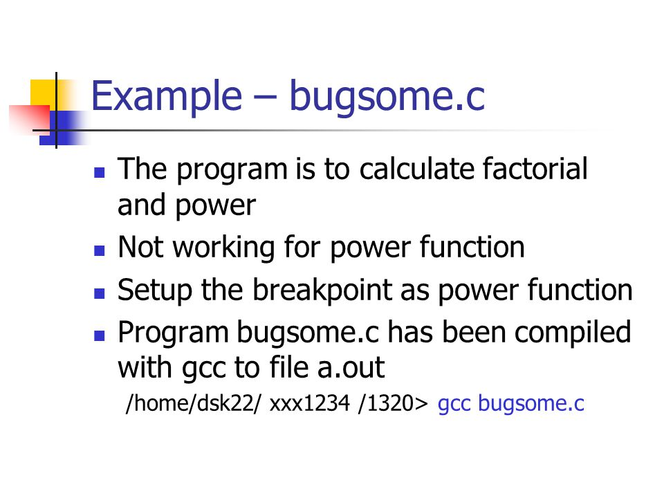 Example – bugsome.c The program is to calculate factorial and power Not working for power function Setup the breakpoint as power function Program bugs