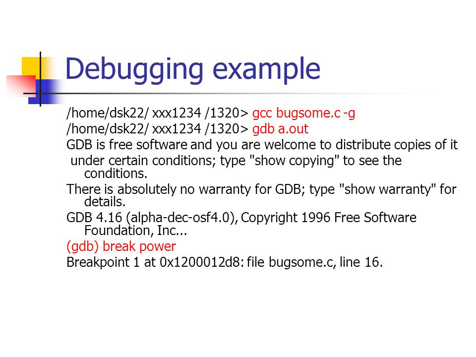 Debugging example /home/dsk22/ xxx1234 /1320> gcc bugsome.c -g /home/dsk22/ xxx1234 /1320> gdb a.out GDB is free software and you are welcome to distribute copies of it under certain conditions; type show copying to see the conditions.