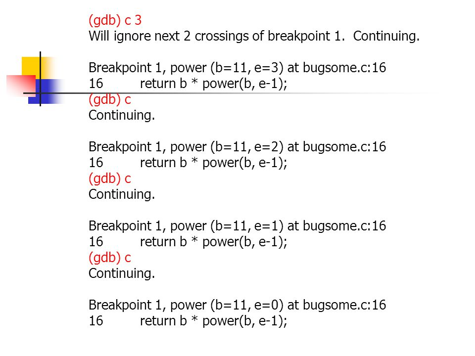 (gdb) c 3 Will ignore next 2 crossings of breakpoint 1. Continuing. Breakpoint 1, power (b=11, e=3) at bugsome.c:16 16 return b * power(b, e-1); (gdb)