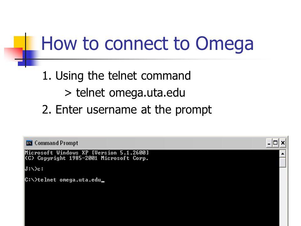 How to connect to Omega 1. Using the telnet command > telnet omega.uta.edu 2.