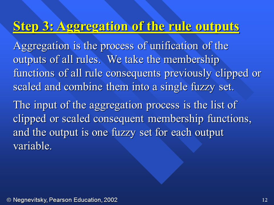  Negnevitsky, Pearson Education, 2002 12 Step 3: Aggregation of the rule outputs Aggregation is the process of unification of the outputs of all rule