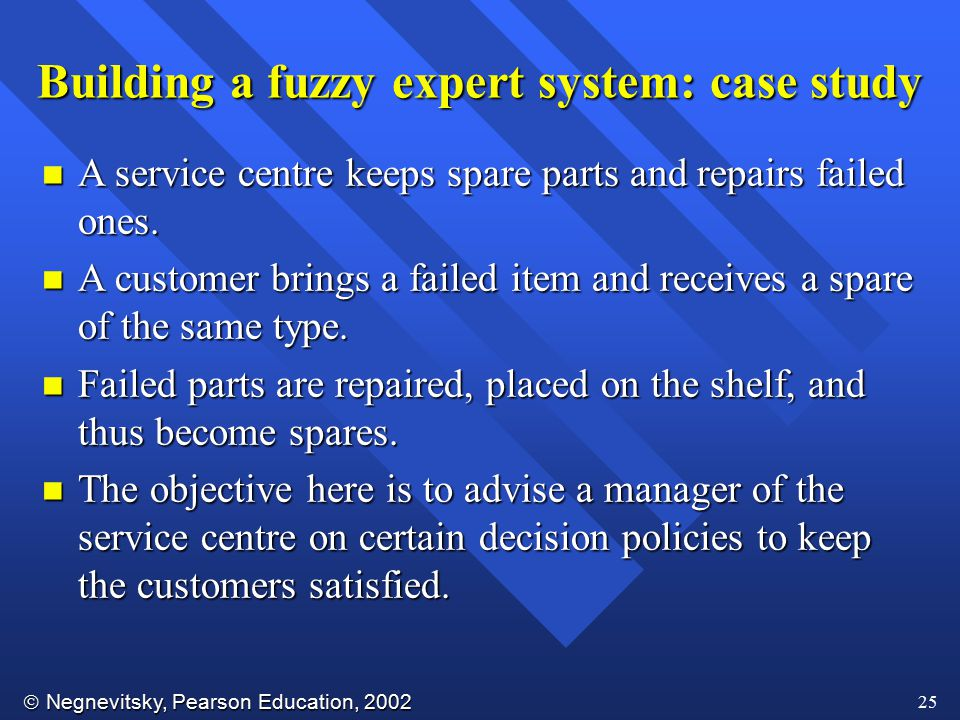  Negnevitsky, Pearson Education, 2002 25 Building a fuzzy expert system: case study n A service centre keeps spare parts and repairs failed ones. n A