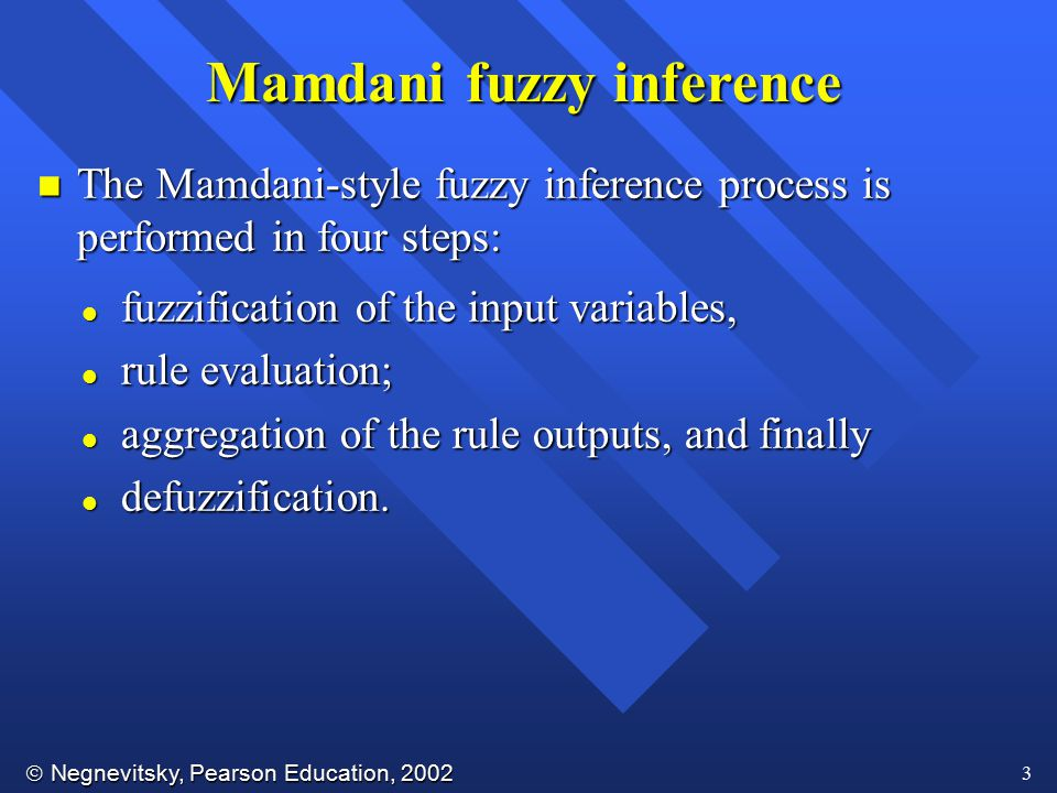  Negnevitsky, Pearson Education, 2002 3 Mamdani fuzzy inference n The Mamdani-style fuzzy inference process is performed in four steps: l fuzzificati
