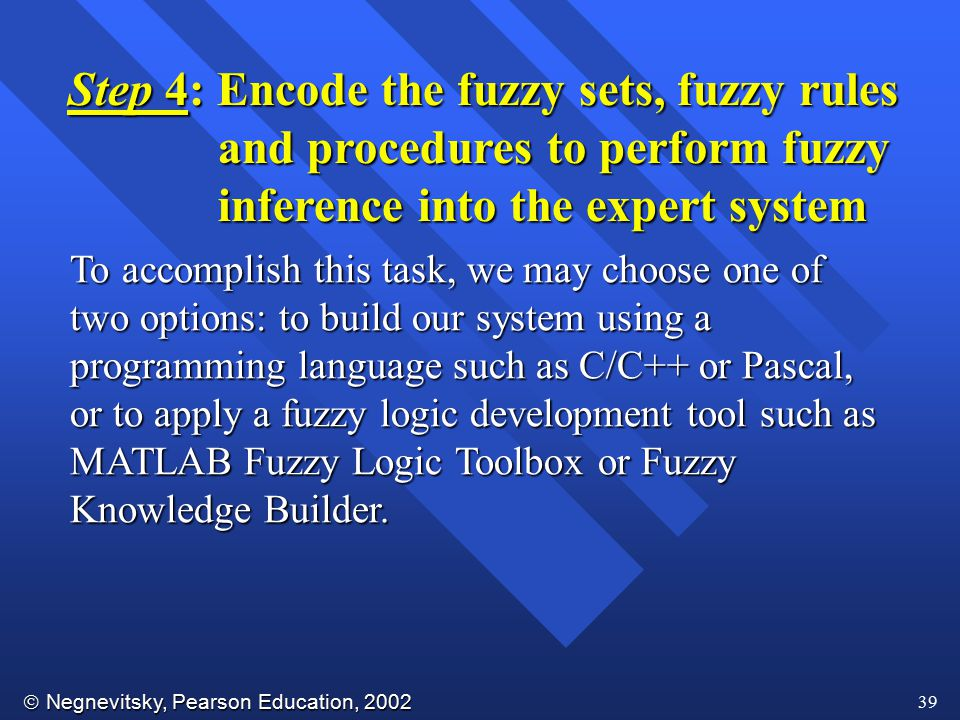  Negnevitsky, Pearson Education, 2002 39 Step 4: Encode the fuzzy sets, fuzzy rules and procedures to perform fuzzy and procedures to perform fuzzy i