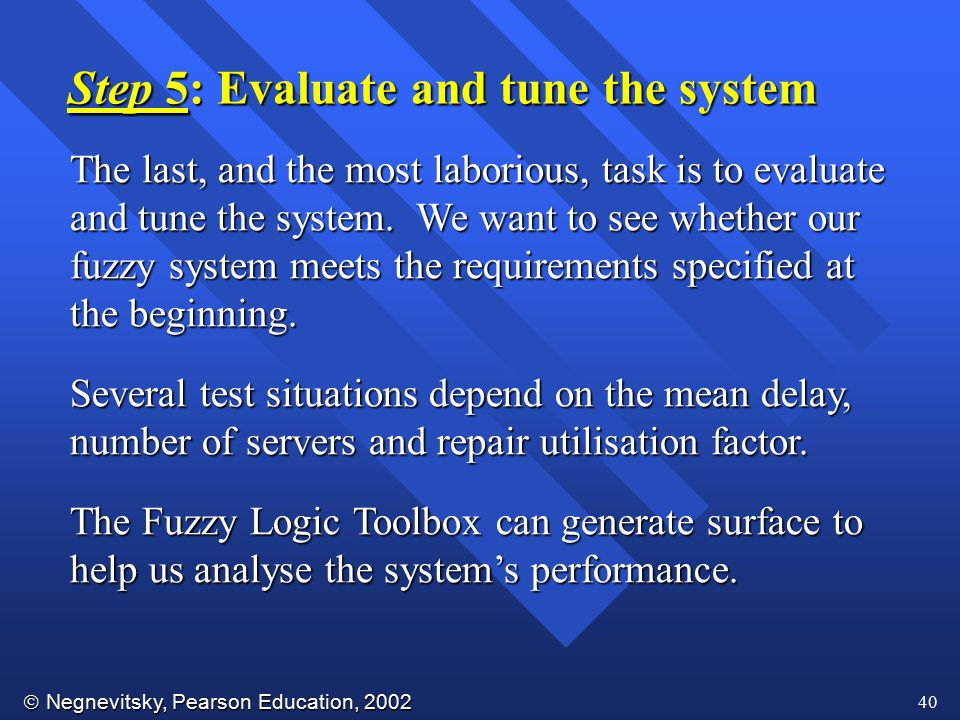  Negnevitsky, Pearson Education, 2002 40 Step 5: Evaluate and tune the system The last, and the most laborious, task is to evaluate and tune the syst