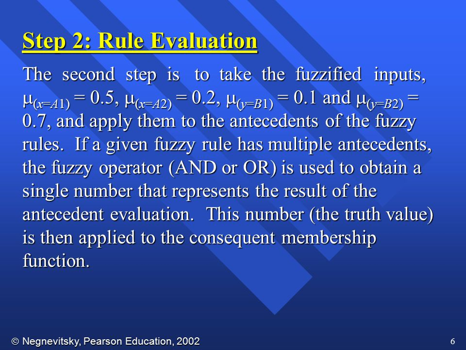  Negnevitsky, Pearson Education, 2002 6 Step 2: Rule Evaluation The second step is to take the fuzzified inputs,  (x=A1) = 0.5,  (x=A2) = 0.2,  (y