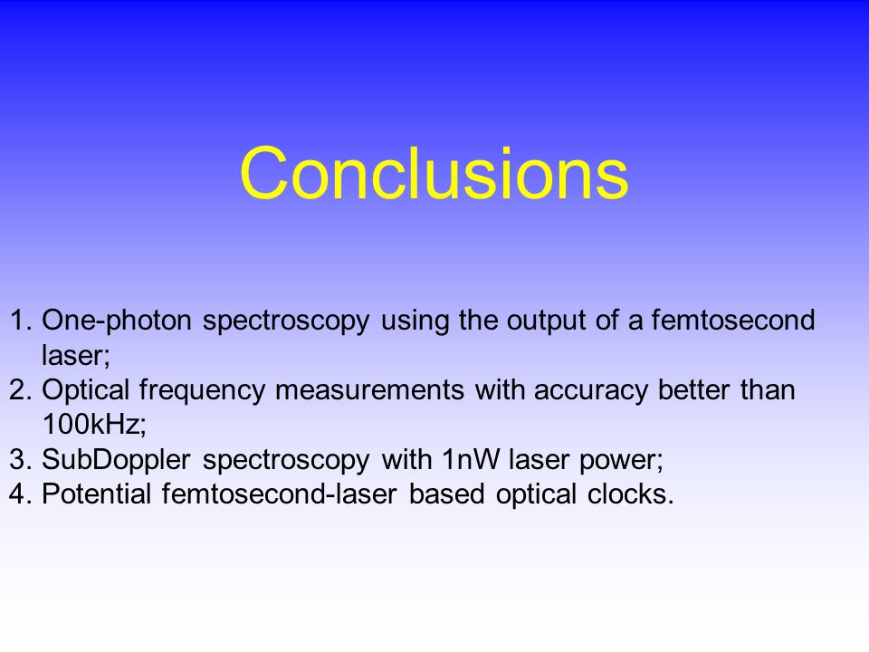 Conclusions 1.One-photon spectroscopy using the output of a femtosecond laser; 2.Optical frequency measurements with accuracy better than 100kHz; 3.SubDoppler spectroscopy with 1nW laser power; 4.Potential femtosecond-laser based optical clocks.