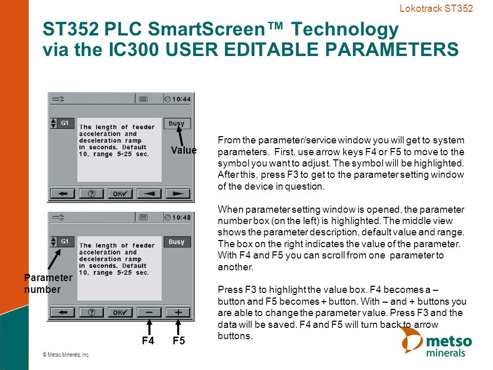 © Metso Minerals, Inc. Lokotrack ST352 From the parameter/service window you will get to system parameters. First, use arrow keys F4 or F5 to move to