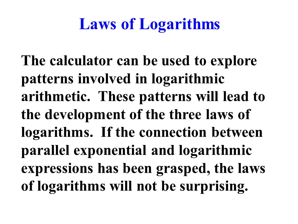 Laws of Logarithms The calculator can be used to explore patterns involved in logarithmic arithmetic.