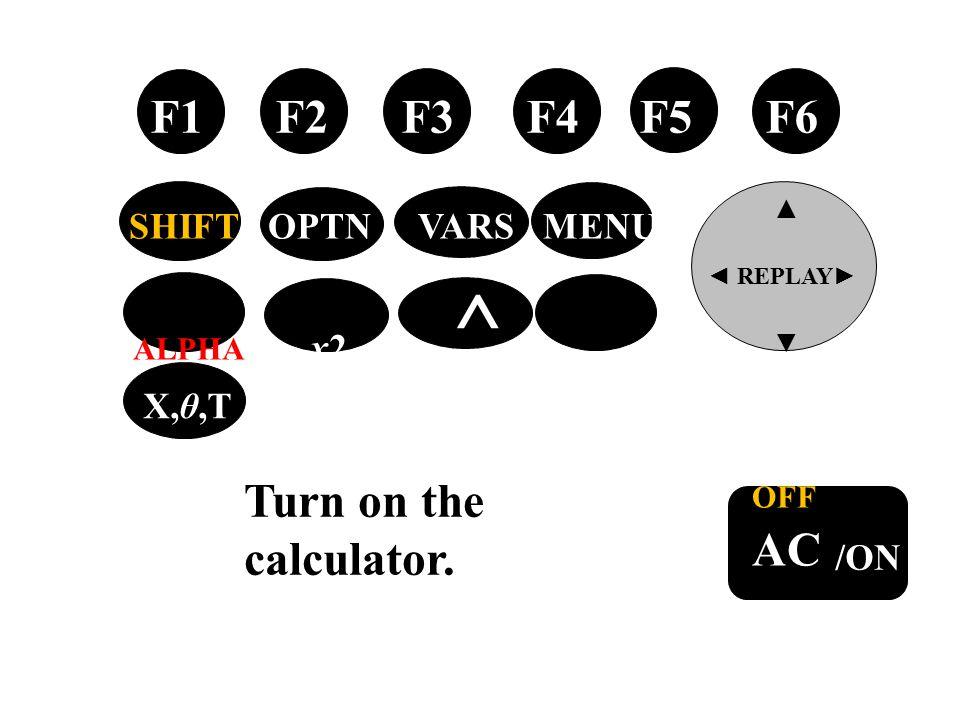 tan → OFF AC /ON F1 F2 F3 F4 F5 F6 ▲ ◄ REPLAY ► ▼ SHIFT OPTN VARS MENU ALPHA x2 ^ EXIT X,θ,T Turn on the calculator.