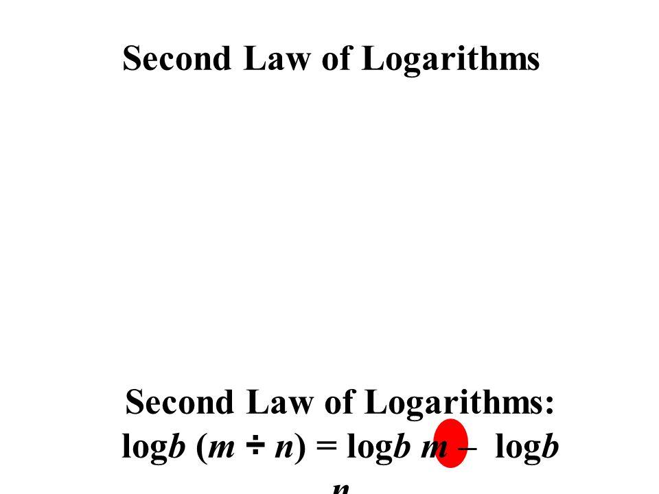 Second Law of Logarithms Second Law of Logarithms: logb (m ÷ n) = logb m – logb n