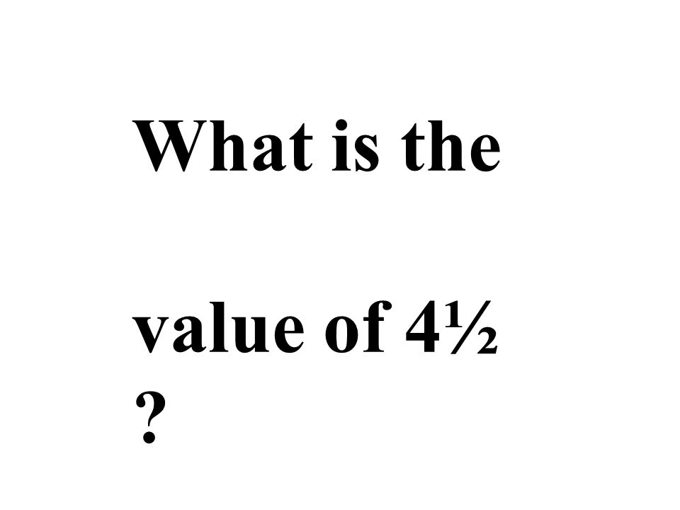 What is the value of 4½ ?