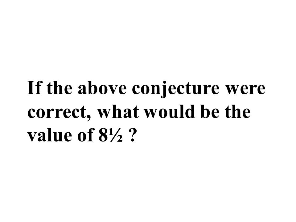 If the above conjecture were correct, what would be the value of 8½ ?