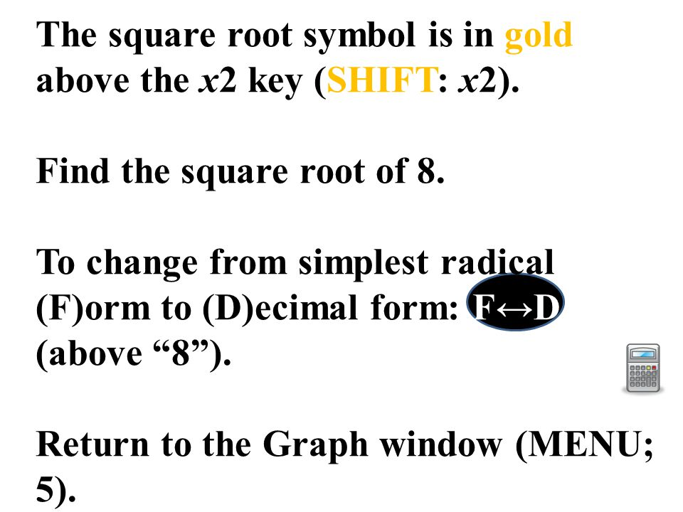 The square root symbol is in gold above the x2 key (SHIFT: x2). Find the square root of 8. To change from simplest radical (F)orm to (D)ecimal form: F